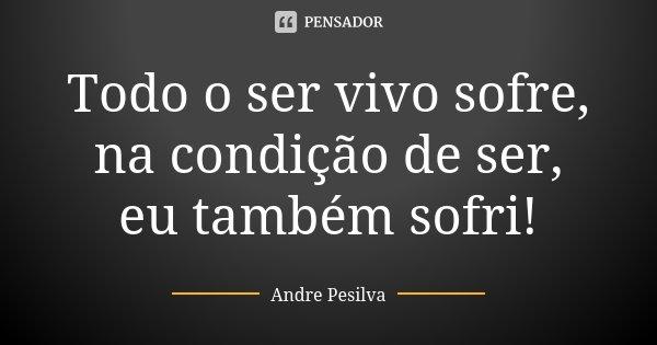 Todo o ser vivo sofre, na condição de ser, eu também sofri!... Frase de Andre Pesilva.