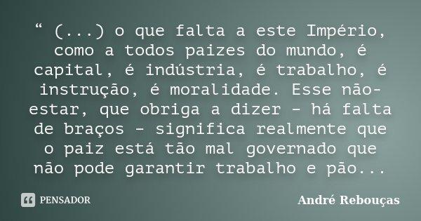 """"""" (...) o que falta a este Império, como a todos paizes do mundo, é capital, é indústria, é trabalho, é instrução, é moralidade. Esse não-estar, que obriga a di... Frase de André Rebouças."""