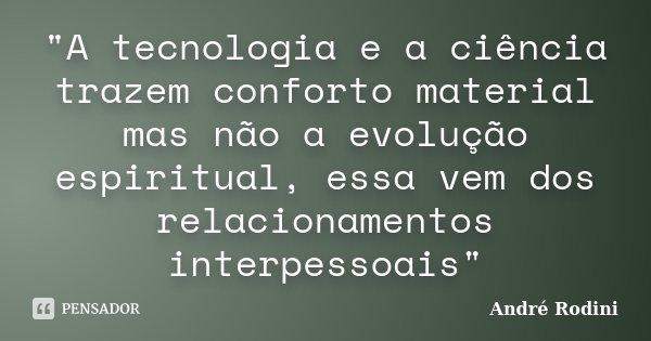 """""""A tecnologia e a ciência trazem conforto material mas não a evolução espiritual, essa vem dos relacionamentos interpessoais""""... Frase de André Rodini."""