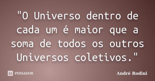 """""""O Universo dentro de cada um é maior que a soma de todos os outros Universos coletivos.""""... Frase de Andre Rodini."""
