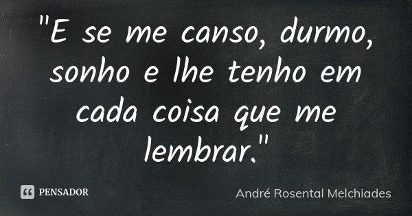 """""""E se me canso, durmo, sonho e lhe tenho em cada coisa que me lembrar.""""... Frase de André Rosental Melchiades."""