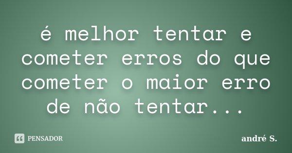 é melhor tentar e cometer erros do que cometer o maior erro de não tentar...... Frase de andré S..