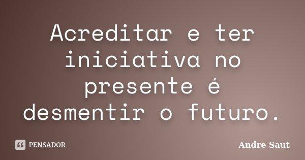 Acreditar e ter iniciativa no presente é desmentir o futuro.... Frase de Andre Saut.