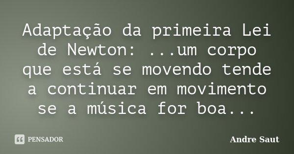 Adaptação da primeira Lei de Newton: ...um corpo que está se movendo tende a continuar em movimento se a música for boa...... Frase de Andre Saut.