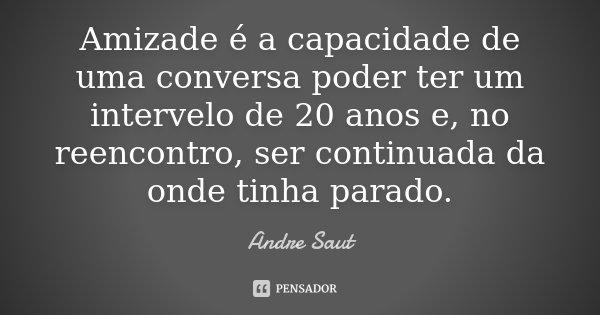 Amizade é a capacidade de uma conversa poder ter um intervelo de 20 anos e, no reencontro, ser continuada da onde tinha parado.... Frase de Andre Saut.