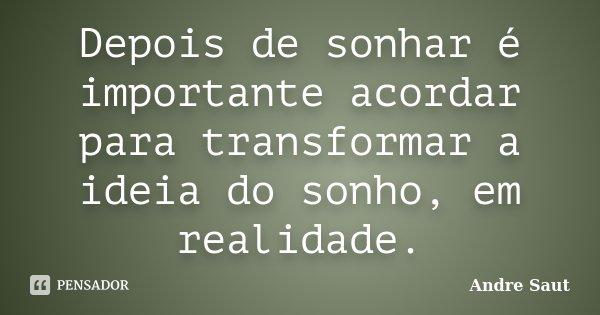 Depois de sonhar é importante acordar para transformar a ideia do sonho, em realidade.... Frase de Andre Saut.