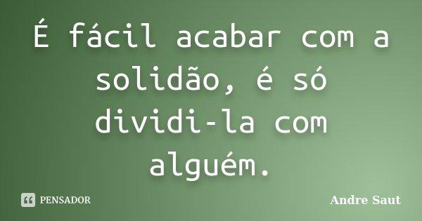 É fácil acabar com a solidão, é só dividi-la com alguém.... Frase de André Saut.