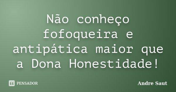 Não conheço fofoqueira e antipática maior que a Dona Honestidade!... Frase de Andre Saut.