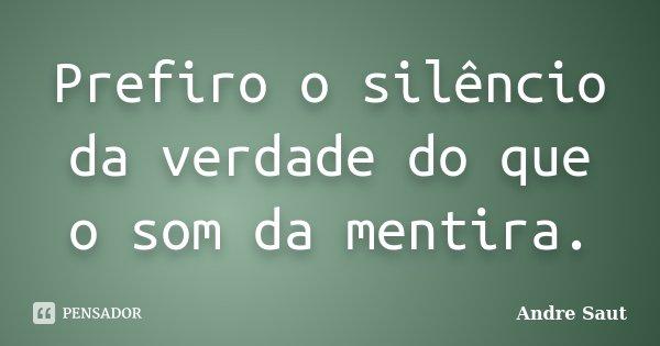 Prefiro o silêncio da verdade do que o som da mentira.... Frase de Andre Saut.