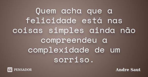 Quem acha que a felicidade está nas coisas simples ainda não compreendeu a complexidade de um sorriso.... Frase de Andre Saut.