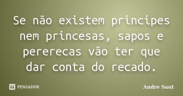 Se não existem principes nem princesas, sapos e pererecas vão ter que dar conta do recado.... Frase de André Saut.