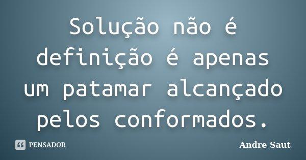 Solução não é definição é apenas um patamar alcançado pelos conformados.... Frase de André Saut.