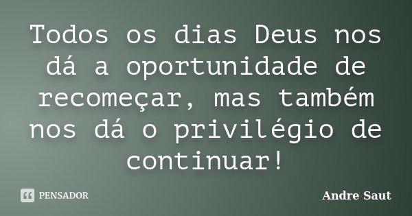 Todos os dias Deus nos dá a oportunidade de recomeçar, mas também nos dá o privilégio de continuar!... Frase de Andre Saut.