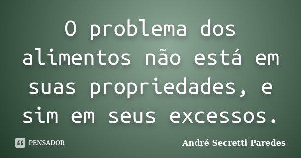 O problema dos alimentos não está em suas propriedades, e sim em seus excessos.... Frase de André Secretti Paredes.