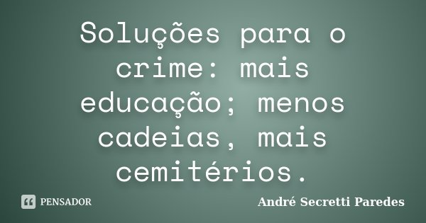 Soluções para o crime: mais educação; menos cadeias, mais cemitérios.... Frase de André Secretti Paredes.