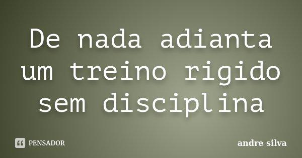 De nada adianta um treino rigido sem disciplina... Frase de André Silva.