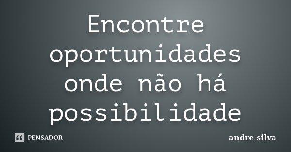 Encontre oportunidades onde não há possibilidade... Frase de André Silva.