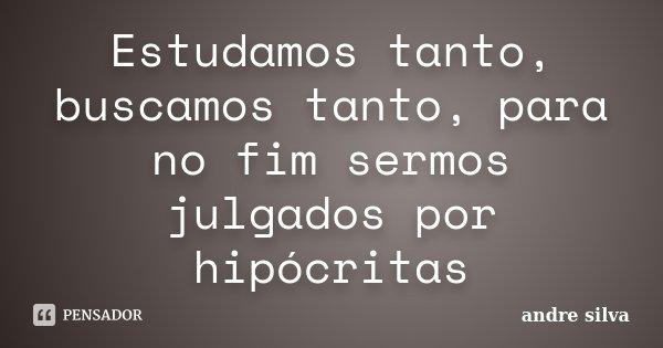Estudamos tanto, buscamos tanto, para no fim sermos julgados por hipócritas... Frase de André Silva.