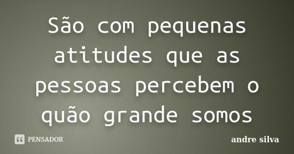 São com pequenas atitudes que as pessoas percebem o quão grande somos... Frase de André Silva.