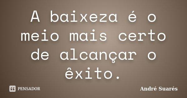 A baixeza é o meio mais certo de alcançar o êxito.... Frase de André Suarés.