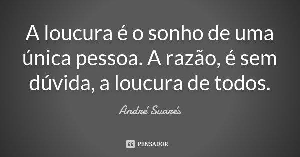 A loucura é o sonho de uma única pessoa. A razão, é sem dúvida, a loucura de todos.... Frase de André Suarés.