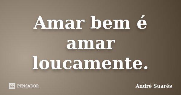 Amar bem é amar loucamente.... Frase de André Suarés.