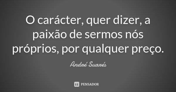 O carácter, quer dizer, a paixão de sermos nós próprios, por qualquer preço.... Frase de André Suarés.