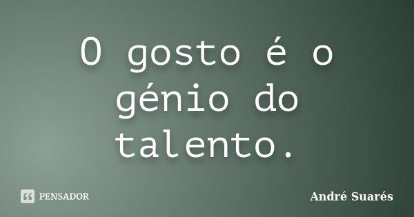 O gosto é o génio do talento.... Frase de André Suarés.