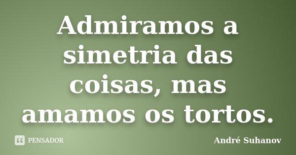 Admiramos a simetria das coisas, mas amamos os tortos.... Frase de André Suhanov.