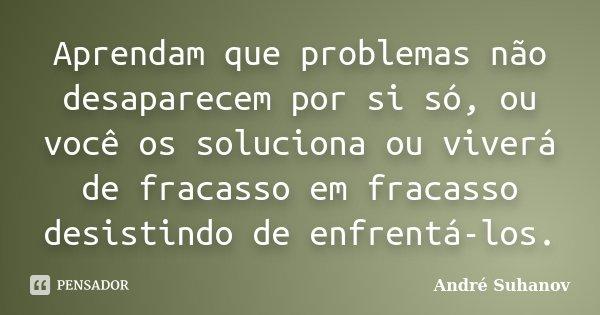 Aprendam que problemas não desaparecem por si só, ou você os soluciona ou viverá de fracasso em fracasso desistindo de enfrentá-los.... Frase de André Suhanov.