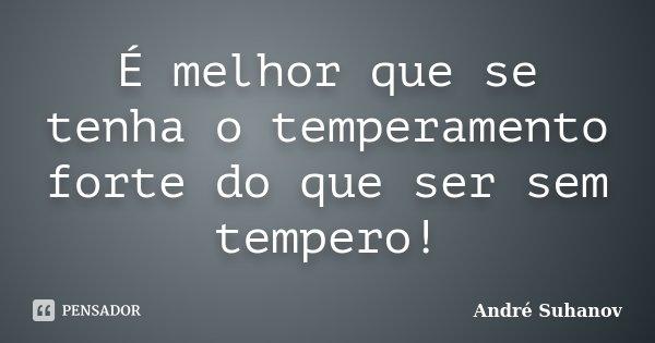 É melhor que se tenha o temperamento forte do que ser sem tempero!... Frase de André Suhanov.