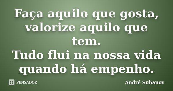 Faça aquilo que gosta, valorize aquilo que tem. Tudo flui na nossa vida quando há empenho.... Frase de André Suhanov.
