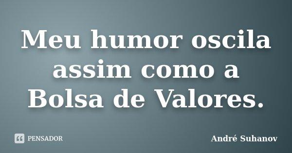 Meu humor oscila assim como a Bolsa de Valores.... Frase de André Suhanov.