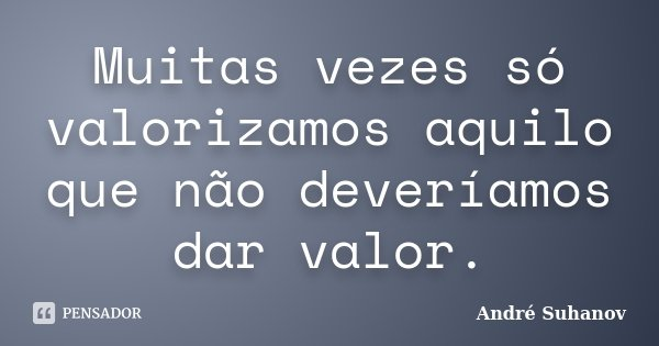 Muitas vezes só valorizamos aquilo que não deveríamos dar valor.... Frase de André Suhanov.