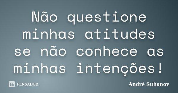 Não questione minhas atitudes se não conhece as minhas intenções!... Frase de André Suhanov.