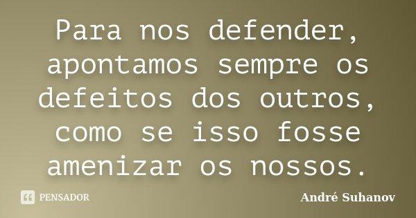 Para nos defender, apontamos sempre os defeitos dos outros, como se isso fosse amenizar os nossos.... Frase de André Suhanov.