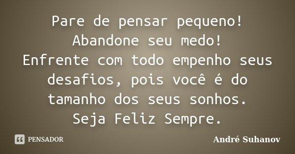 Pare de pensar pequeno! Abandone seu medo! Enfrente com todo empenho seus desafios, pois você é do tamanho dos seus sonhos. Seja Feliz Sempre.... Frase de André Suhanov.
