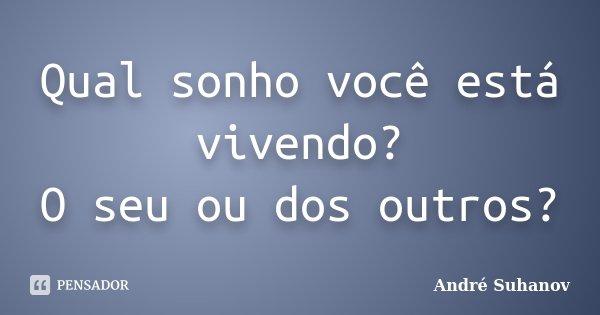 Qual sonho você está vivendo? O seu ou dos outros?... Frase de André Suhanov.