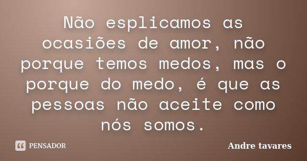 Não esplicamos as ocasiões de amor, não porque temos medos, mas o porque do medo, é que as pessoas não aceite como nós somos.... Frase de Andre tavares.