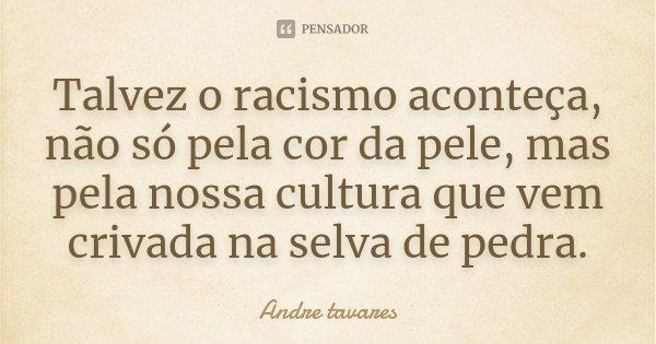 Talvez o racismo aconteça, não só pela cor da pele, mas pela nossa cultura que vem crivada na selva de pedra.... Frase de André Tavares.