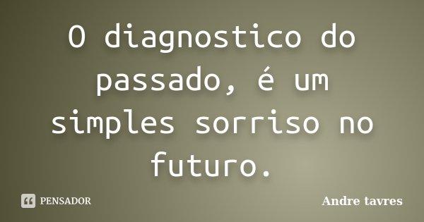 O diagnostico do passado, é um simples sorriso no futuro.... Frase de Andre tavres.