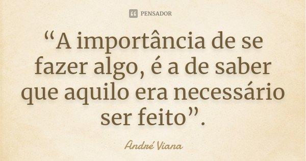 """""""A importância de se fazer algo, é a de saber que aquilo era necessário ser feito"""".... Frase de (André Viana)."""