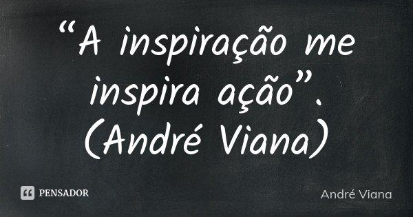 """""""A inspiração me inspira ação"""". (André Viana)... Frase de (André Viana)."""