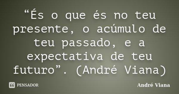 """""""És o que és no teu presente, o acúmulo de teu passado, e a expectativa de teu futuro"""". (André Viana)... Frase de (André Viana)."""