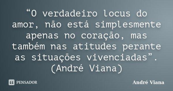 """""""O verdadeiro locus do amor, não está simplesmente apenas no coração, mas também nas atitudes perante as situações vivenciadas"""". (André Viana)... Frase de (André Viana)."""