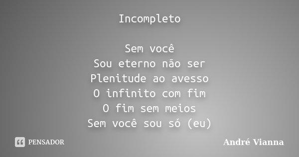 Incompleto Sem você Sou eterno não ser Plenitude ao avesso O infinito com fim O fim sem meios Sem você sou só (eu)... Frase de André Vianna.