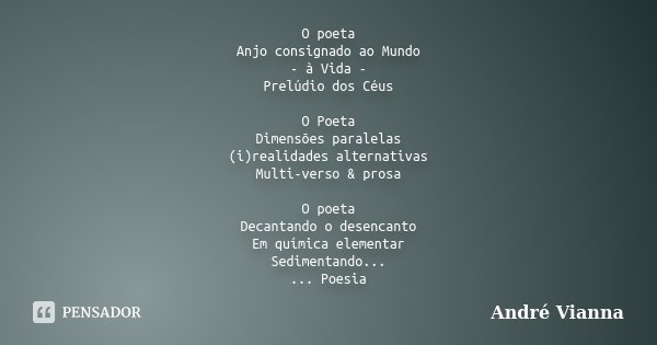 O poeta Anjo consignado ao Mundo - à Vida - Prelúdio dos Céus O Poeta Dimensões paralelas (i)realidades alternativas Multi-verso & prosa O poeta Decantando ... Frase de André Vianna.