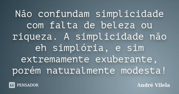 Não confundam simplicidade com falta de beleza ou riqueza. A simplicidade não eh simplória, e sim extremamente exuberante, porém naturalmente modesta!... Frase de André Vilela.