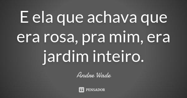 E ela que achava que era rosa, pra mim, era jardim inteiro.... Frase de Andre Wade.