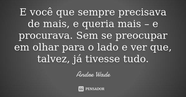 E você que sempre precisava de mais, e queria mais – e procurava. Sem se preocupar em olhar para o lado e ver que, talvez, já tivesse tudo.... Frase de Andre Wade.